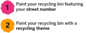 1. Paint your recycling bin featuring your street number. 2. Paint your recycling bin with a recycling theme.